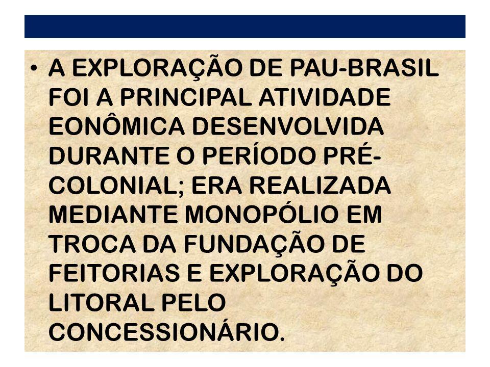 A EXPLORAÇÃO DE PAU-BRASIL FOI A PRINCIPAL ATIVIDADE EONÔMICA DESENVOLVIDA DURANTE O PERÍODO PRÉ- COLONIAL; ERA REALIZADA MEDIANTE MONOPÓLIO EM TROCA DA FUNDAÇÃO DE FEITORIAS E EXPLORAÇÃO DO LITORAL PELO CONCESSIONÁRIO.