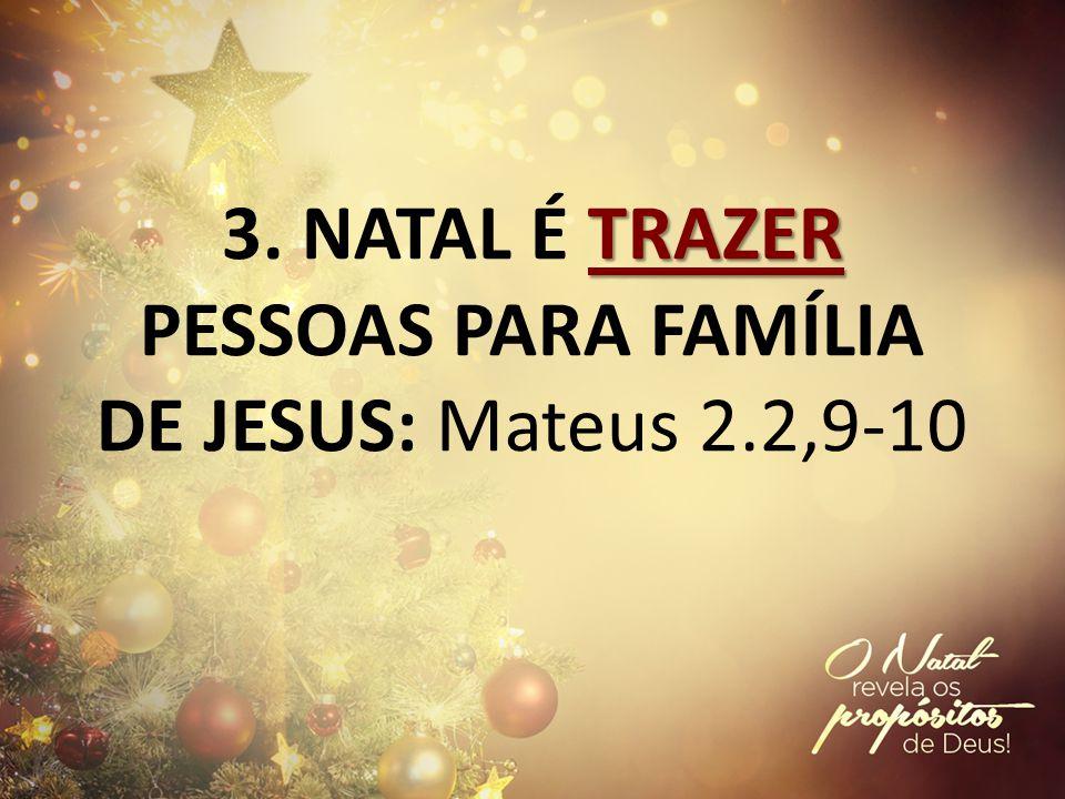 3. NATAL É TRAZER PESSOAS PARA FAMÍLIA DE JESUS: Mateus 2.2,9-10