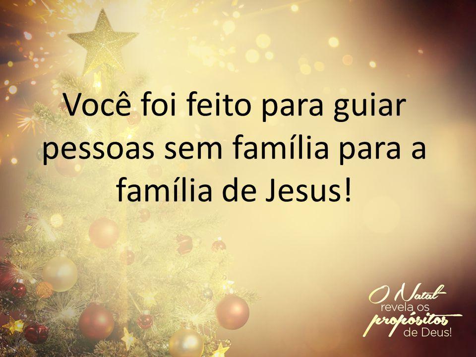 Você foi feito para guiar pessoas sem família para a família de Jesus!