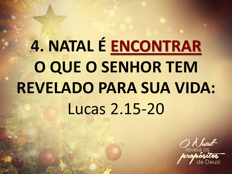 4. NATAL É ENCONTRAR O QUE O SENHOR TEM REVELADO PARA SUA VIDA: Lucas 2.15-20