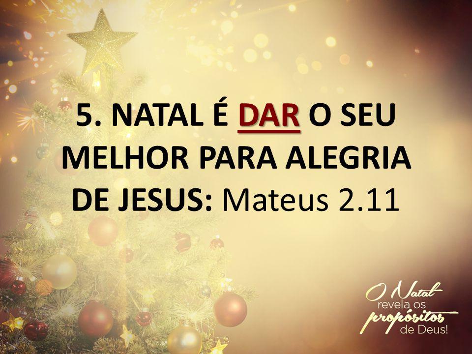 5. NATAL É DAR O SEU MELHOR PARA ALEGRIA DE JESUS: Mateus 2.11
