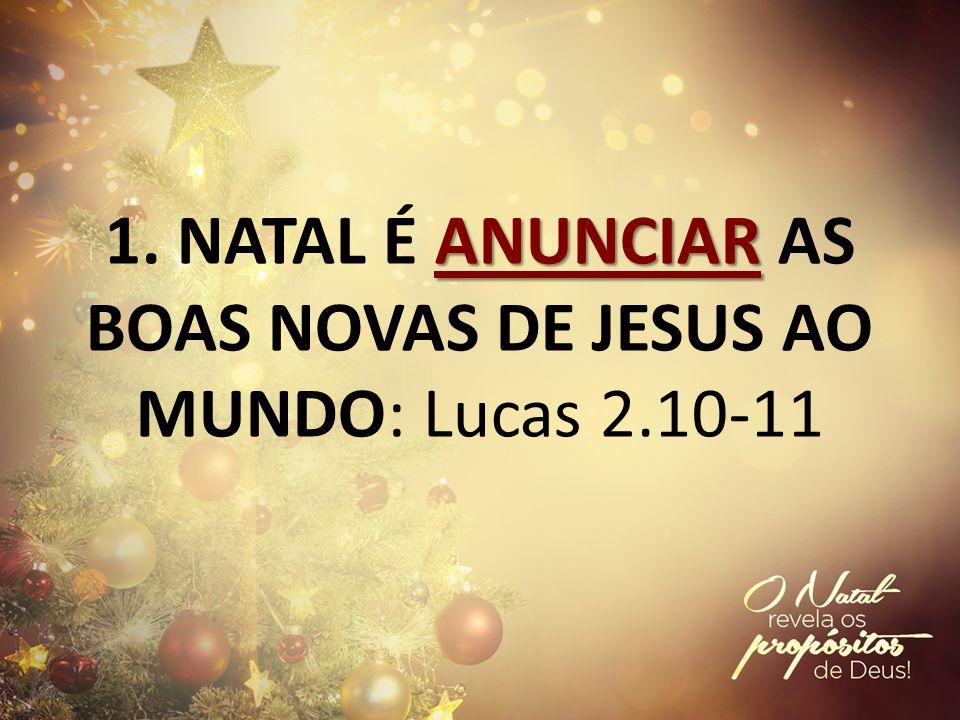 1. NATAL É ANUNCIAR AS BOAS NOVAS DE JESUS AO MUNDO: Lucas 2.10-11
