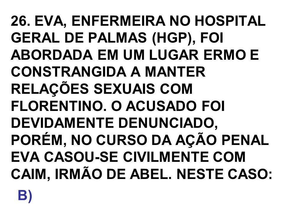 26. EVA, ENFERMEIRA NO HOSPITAL GERAL DE PALMAS (HGP), FOI ABORDADA EM UM LUGAR ERMO E CONSTRANGIDA A MANTER RELAÇÕES SEXUAIS COM FLORENTINO. O ACUSADO FOI DEVIDAMENTE DENUNCIADO, PORÉM, NO CURSO DA AÇÃO PENAL EVA CASOU-SE CIVILMENTE COM CAIM, IRMÃO DE ABEL. NESTE CASO: