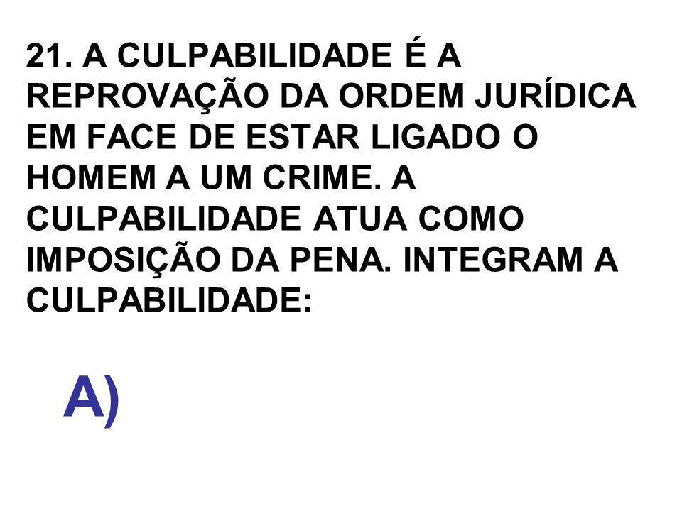 21. A CULPABILIDADE É A REPROVAÇÃO DA ORDEM JURÍDICA EM FACE DE ESTAR LIGADO O HOMEM A UM CRIME. A CULPABILIDADE ATUA COMO IMPOSIÇÃO DA PENA. INTEGRAM A CULPABILIDADE: