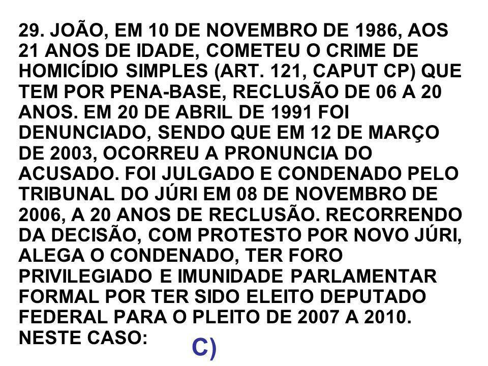 29. JOÃO, EM 10 DE NOVEMBRO DE 1986, AOS 21 ANOS DE IDADE, COMETEU O CRIME DE HOMICÍDIO SIMPLES (ART. 121, CAPUT CP) QUE TEM POR PENA-BASE, RECLUSÃO DE 06 A 20 ANOS. EM 20 DE ABRIL DE 1991 FOI DENUNCIADO, SENDO QUE EM 12 DE MARÇO DE 2003, OCORREU A PRONUNCIA DO ACUSADO. FOI JULGADO E CONDENADO PELO TRIBUNAL DO JÚRI EM 08 DE NOVEMBRO DE 2006, A 20 ANOS DE RECLUSÃO. RECORRENDO DA DECISÃO, COM PROTESTO POR NOVO JÚRI, ALEGA O CONDENADO, TER FORO PRIVILEGIADO E IMUNIDADE PARLAMENTAR FORMAL POR TER SIDO ELEITO DEPUTADO FEDERAL PARA O PLEITO DE 2007 A 2010. NESTE CASO:
