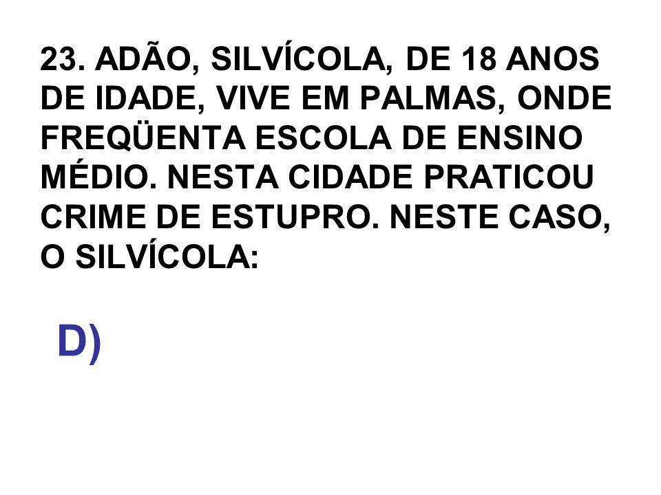 23. ADÃO, SILVÍCOLA, DE 18 ANOS DE IDADE, VIVE EM PALMAS, ONDE FREQÜENTA ESCOLA DE ENSINO MÉDIO. NESTA CIDADE PRATICOU CRIME DE ESTUPRO. NESTE CASO, O SILVÍCOLA: