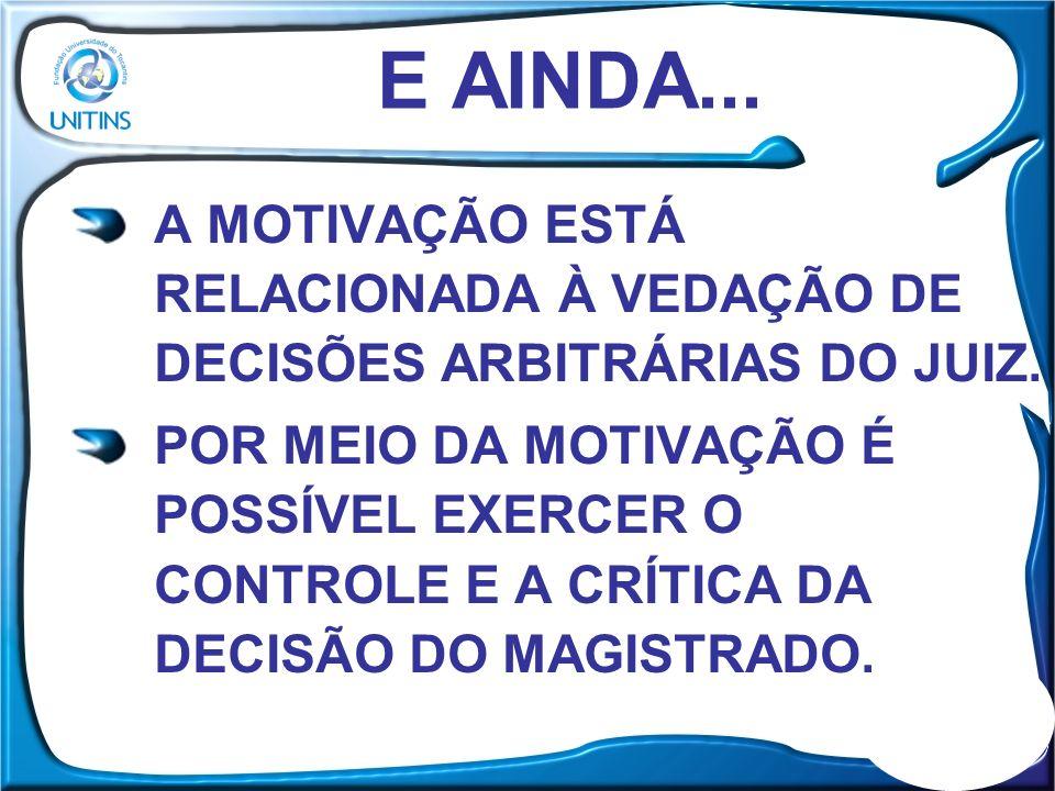E AINDA... A MOTIVAÇÃO ESTÁ RELACIONADA À VEDAÇÃO DE DECISÕES ARBITRÁRIAS DO JUIZ.