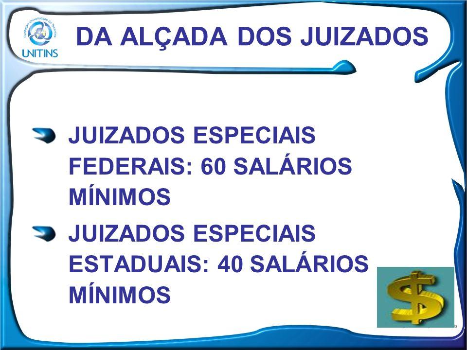 DA ALÇADA DOS JUIZADOS JUIZADOS ESPECIAIS FEDERAIS: 60 SALÁRIOS MÍNIMOS.