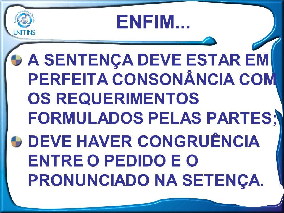 ENFIM... A SENTENÇA DEVE ESTAR EM PERFEITA CONSONÂNCIA COM OS REQUERIMENTOS FORMULADOS PELAS PARTES;