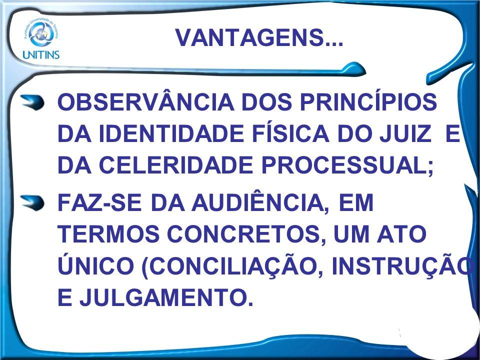 VANTAGENS... OBSERVÂNCIA DOS PRINCÍPIOS DA IDENTIDADE FÍSICA DO JUIZ E DA CELERIDADE PROCESSUAL;