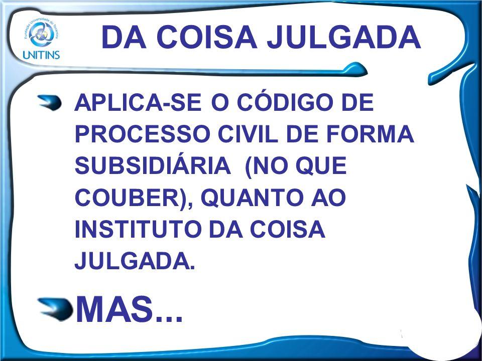 DA COISA JULGADA APLICA-SE O CÓDIGO DE PROCESSO CIVIL DE FORMA SUBSIDIÁRIA (NO QUE COUBER), QUANTO AO INSTITUTO DA COISA JULGADA.