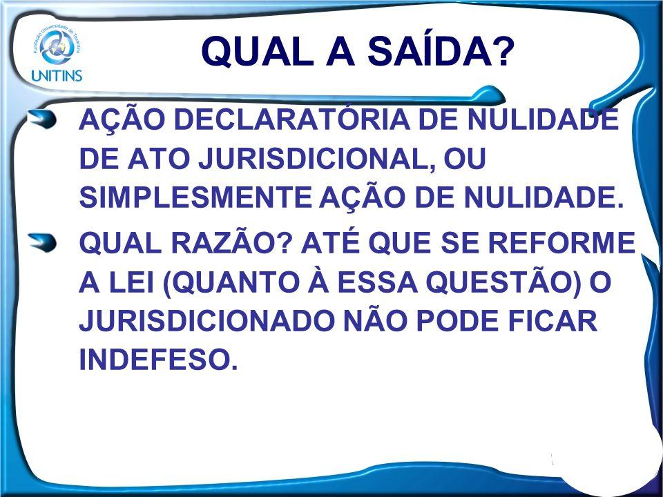 QUAL A SAÍDA AÇÃO DECLARATÓRIA DE NULIDADE DE ATO JURISDICIONAL, OU SIMPLESMENTE AÇÃO DE NULIDADE.