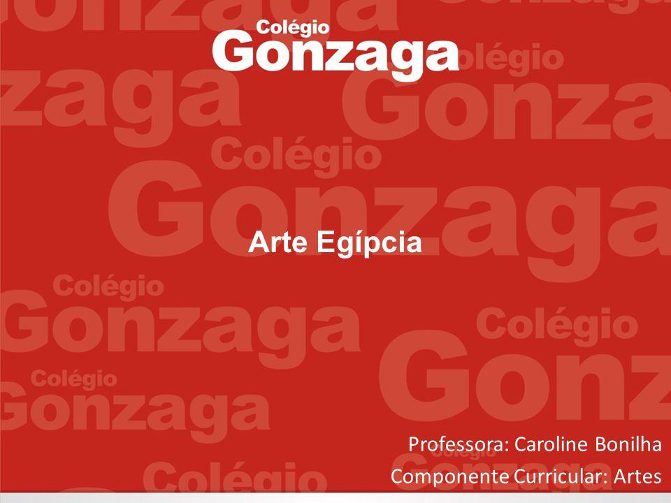 Arte Egípcia Professora: Caroline Bonilha Componente Curricular: Artes
