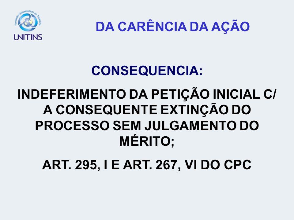 DA CARÊNCIA DA AÇÃO CONSEQUENCIA: INDEFERIMENTO DA PETIÇÃO INICIAL C/ A CONSEQUENTE EXTINÇÃO DO PROCESSO SEM JULGAMENTO DO MÉRITO;