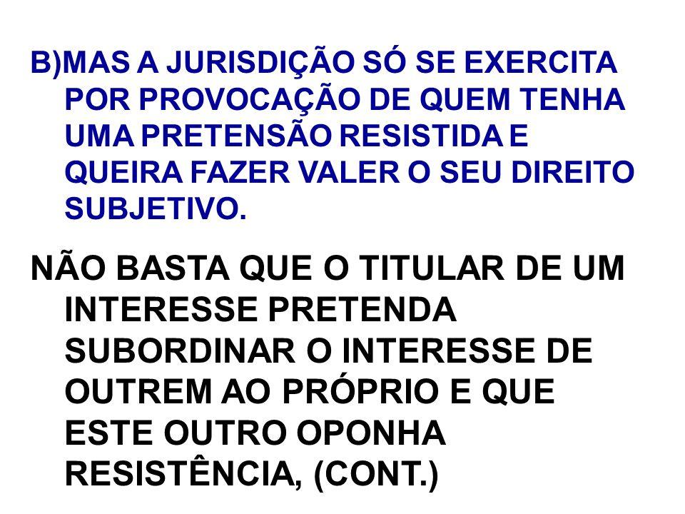 B)MAS A JURISDIÇÃO SÓ SE EXERCITA POR PROVOCAÇÃO DE QUEM TENHA UMA PRETENSÃO RESISTIDA E QUEIRA FAZER VALER O SEU DIREITO SUBJETIVO.