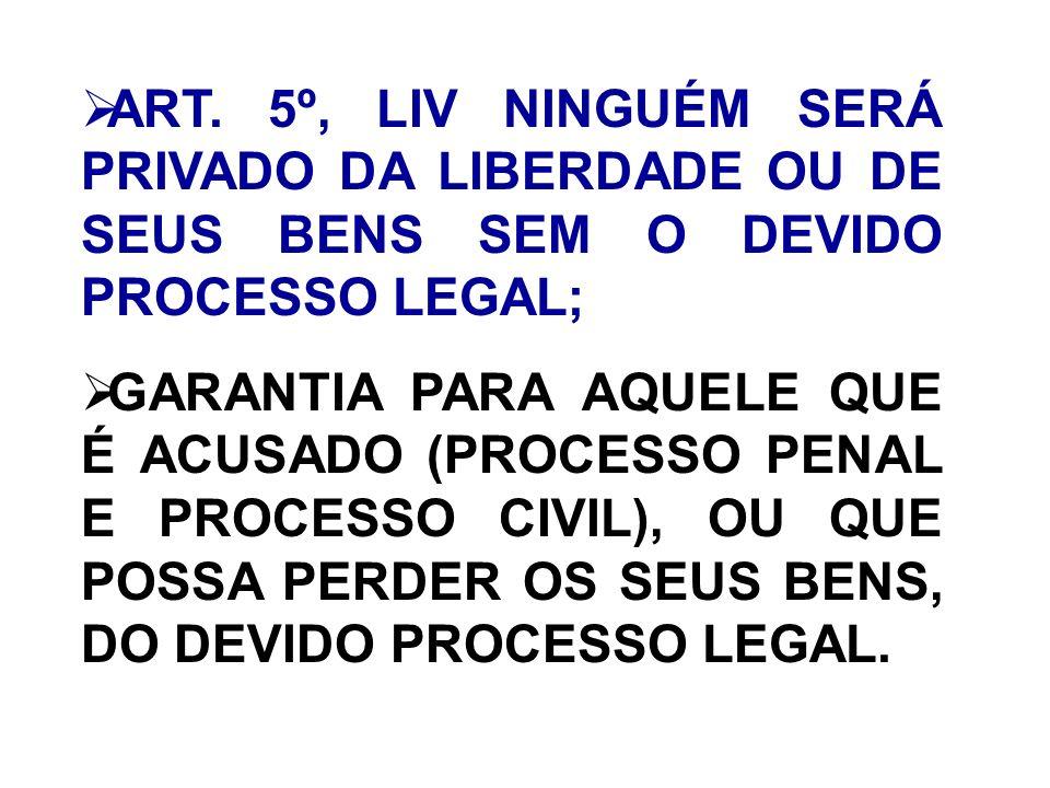 ART. 5º, LIV NINGUÉM SERÁ PRIVADO DA LIBERDADE OU DE SEUS BENS SEM O DEVIDO PROCESSO LEGAL;