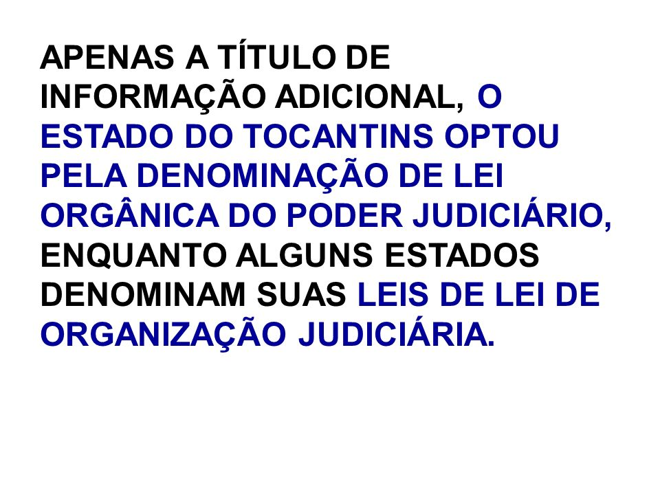 APENAS A TÍTULO DE INFORMAÇÃO ADICIONAL, O ESTADO DO TOCANTINS OPTOU PELA DENOMINAÇÃO DE LEI ORGÂNICA DO PODER JUDICIÁRIO, ENQUANTO ALGUNS ESTADOS DENOMINAM SUAS LEIS DE LEI DE ORGANIZAÇÃO JUDICIÁRIA.
