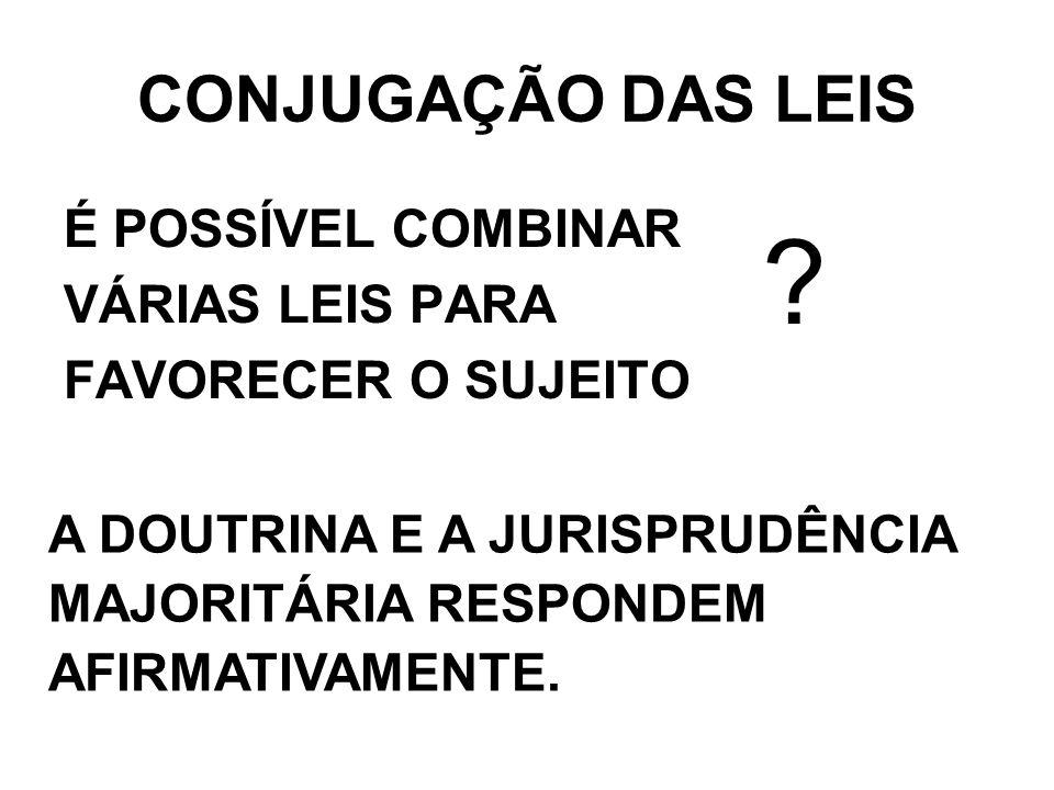 CONJUGAÇÃO DAS LEIS É POSSÍVEL COMBINAR VÁRIAS LEIS PARA FAVORECER O SUJEITO.