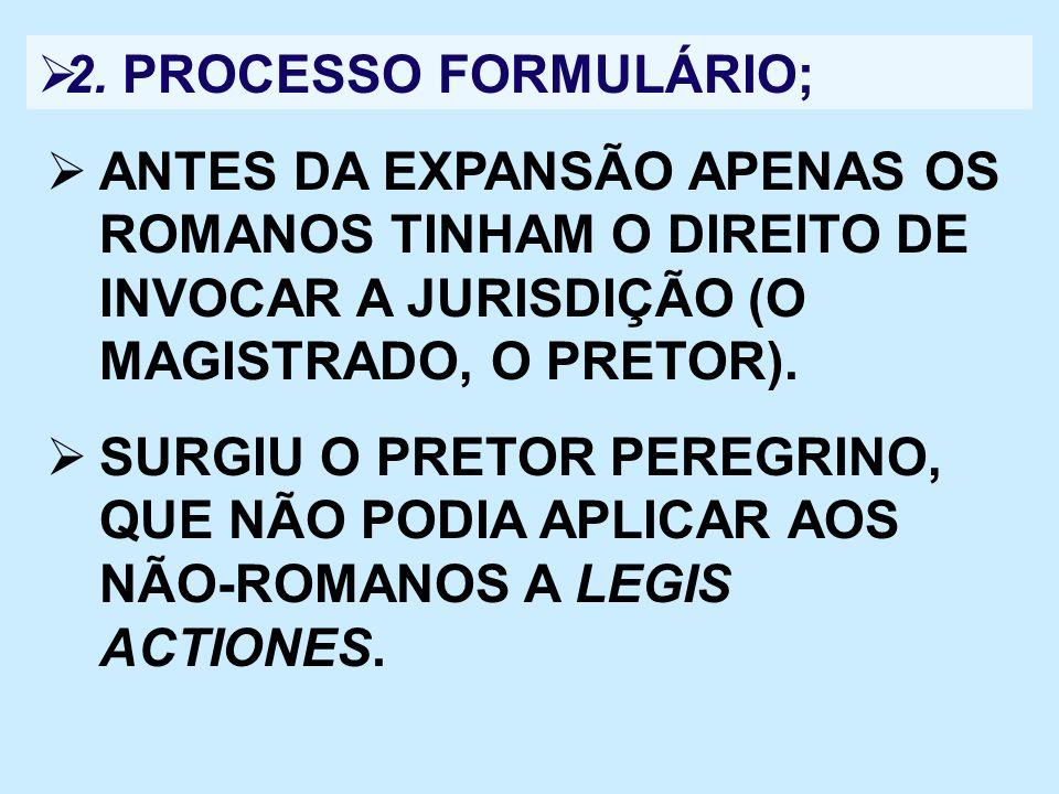 2. PROCESSO FORMULÁRIO; ANTES DA EXPANSÃO APENAS OS ROMANOS TINHAM O DIREITO DE INVOCAR A JURISDIÇÃO (O MAGISTRADO, O PRETOR).