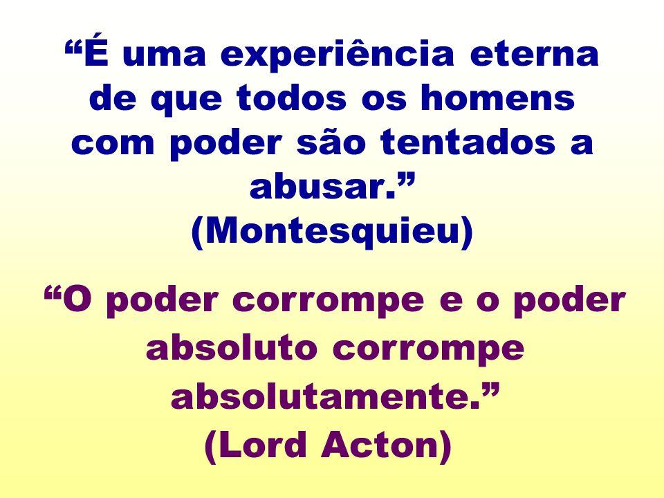 É uma experiência eterna de que todos os homens com poder são tentados a abusar. (Montesquieu)