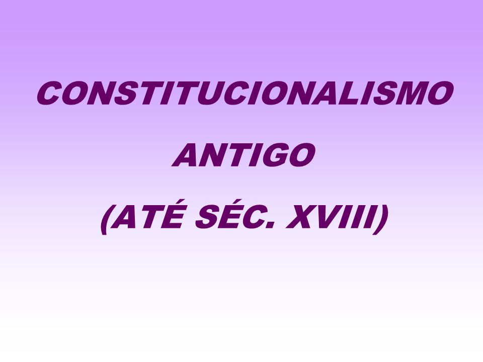CONSTITUCIONALISMO ANTIGO (ATÉ SÉC. XVIII)