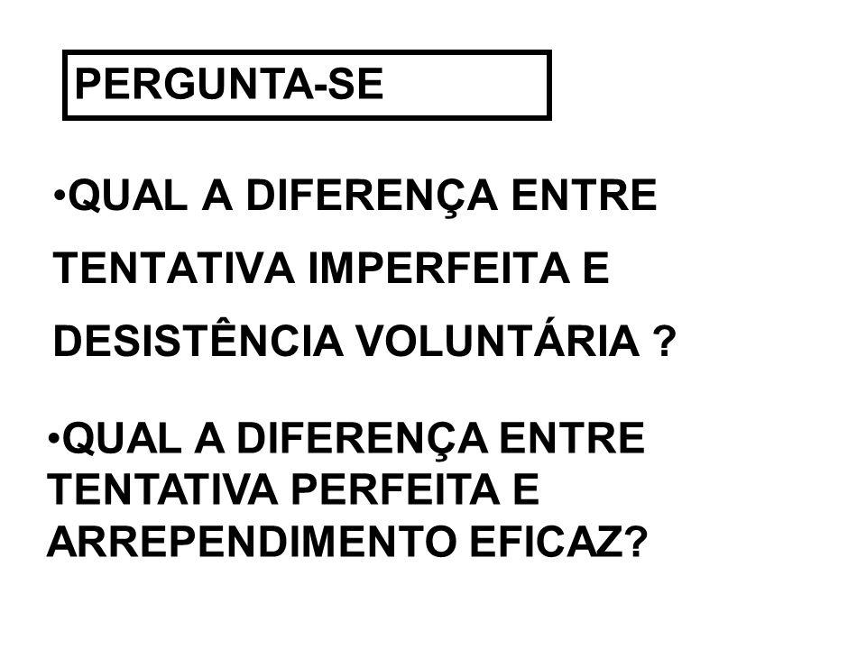 PERGUNTA-SEQUAL A DIFERENÇA ENTRE TENTATIVA IMPERFEITA E DESISTÊNCIA VOLUNTÁRIA .
