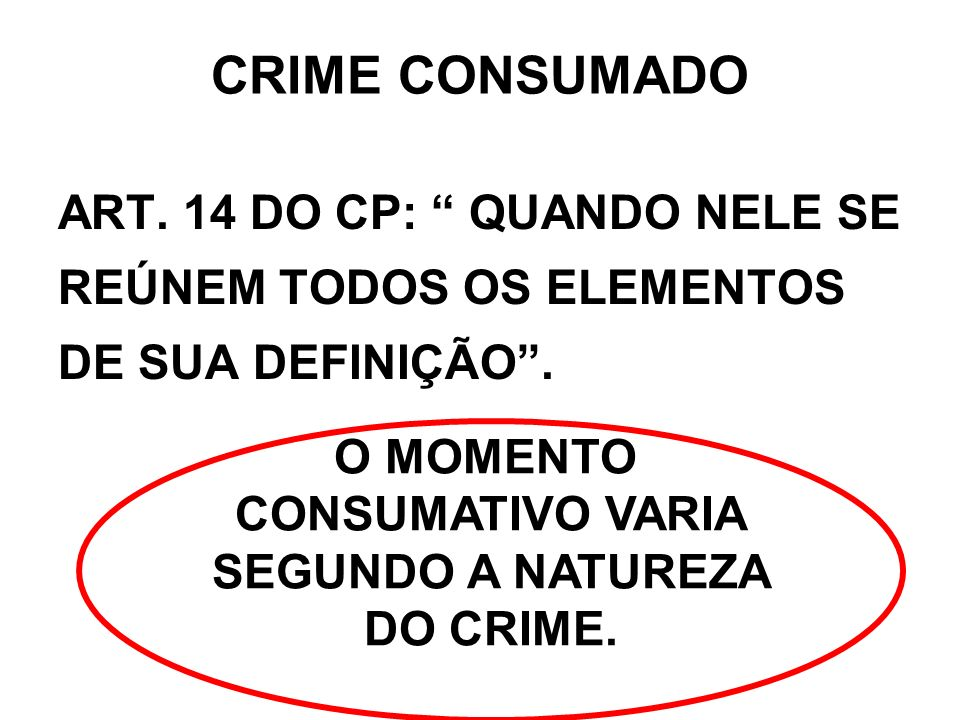CRIME CONSUMADO ART. 14 DO CP: QUANDO NELE SE REÚNEM TODOS OS ELEMENTOS DE SUA DEFINIÇÃO . O MOMENTO.