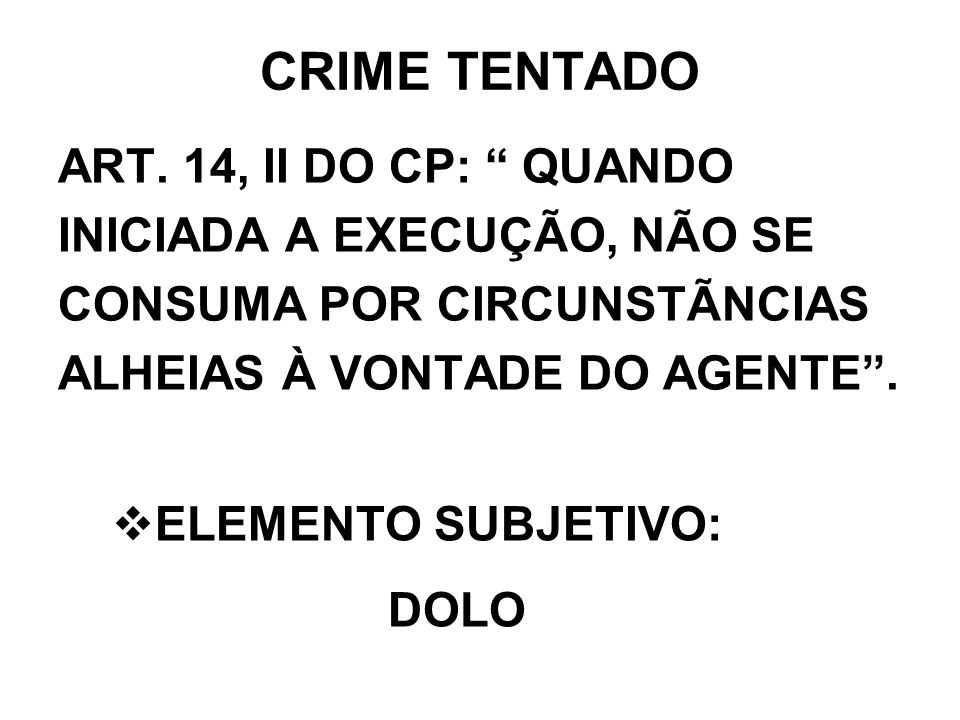 CRIME TENTADOART. 14, II DO CP: QUANDO INICIADA A EXECUÇÃO, NÃO SE CONSUMA POR CIRCUNSTÃNCIAS ALHEIAS À VONTADE DO AGENTE .