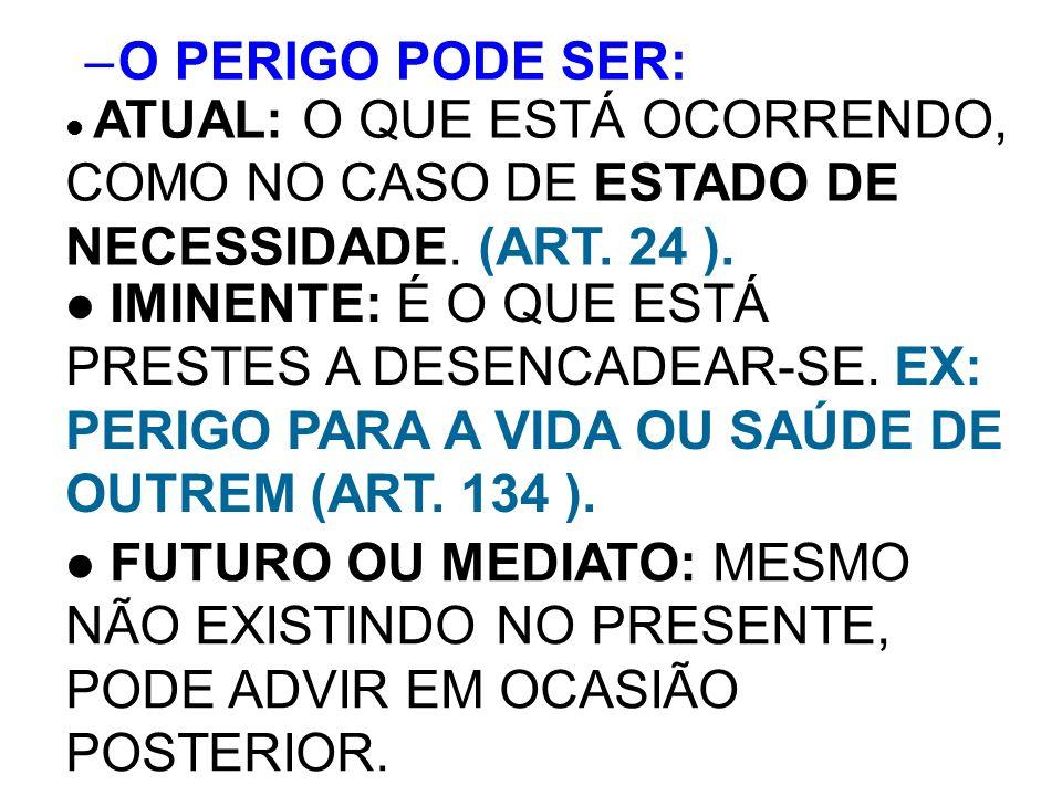 O PERIGO PODE SER: ATUAL: O QUE ESTÁ OCORRENDO, COMO NO CASO DE ESTADO DE NECESSIDADE. (ART. 24 ).