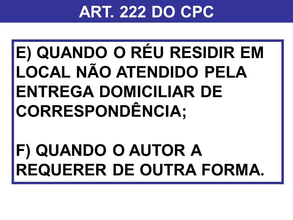 ART. 222 DO CPC E) QUANDO O RÉU RESIDIR EM LOCAL NÃO ATENDIDO PELA ENTREGA DOMICILIAR DE CORRESPONDÊNCIA;