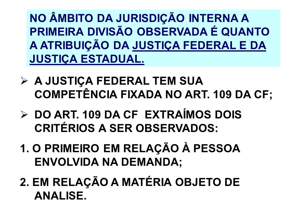 NO ÂMBITO DA JURISDIÇÃO INTERNA A PRIMEIRA DIVISÃO OBSERVADA É QUANTO A ATRIBUIÇÃO DA JUSTIÇA FEDERAL E DA JUSTIÇA ESTADUAL.