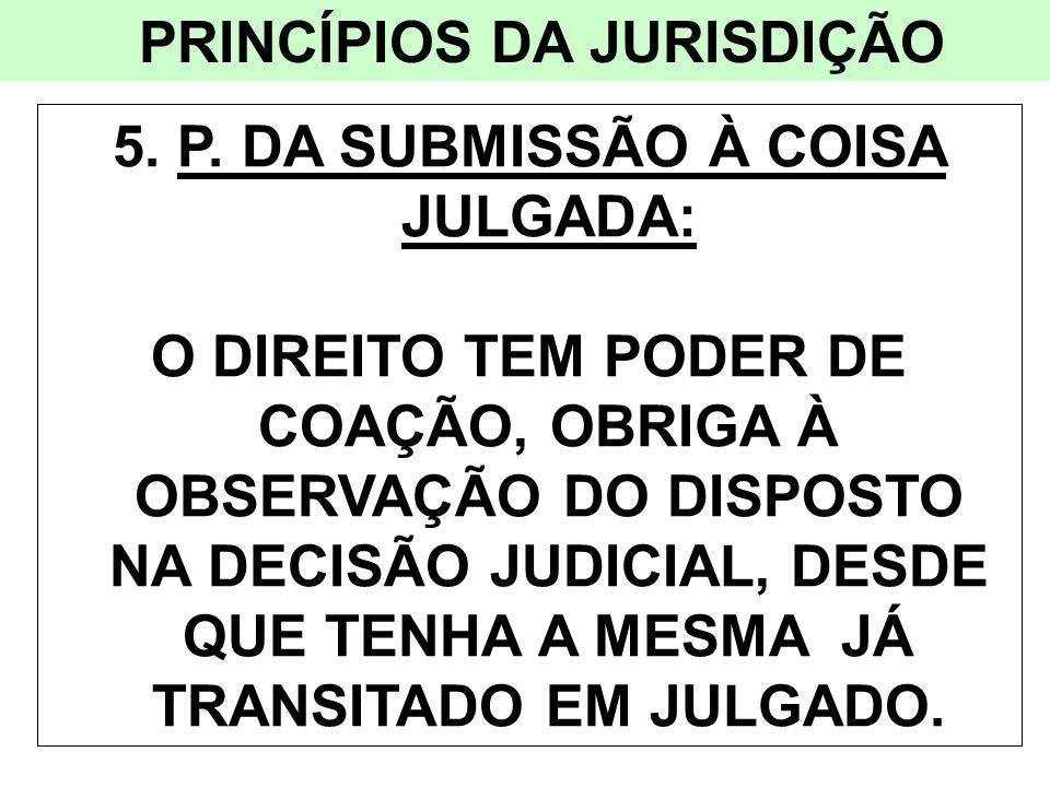 PRINCÍPIOS DA JURISDIÇÃO 5. P. DA SUBMISSÃO À COISA JULGADA: