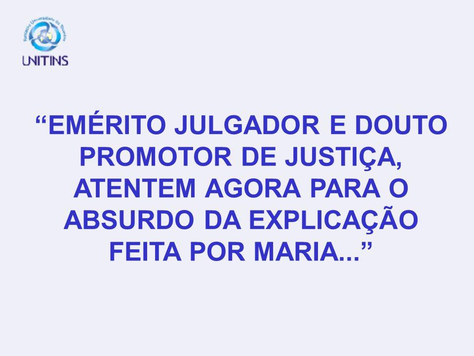 EMÉRITO JULGADOR E DOUTO PROMOTOR DE JUSTIÇA, ATENTEM AGORA PARA O ABSURDO DA EXPLICAÇÃO FEITA POR MARIA...
