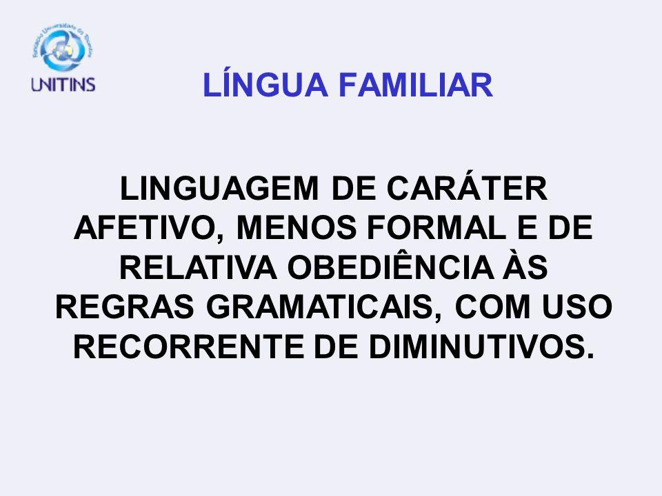 LÍNGUA FAMILIAR LINGUAGEM DE CARÁTER AFETIVO, MENOS FORMAL E DE RELATIVA OBEDIÊNCIA ÀS REGRAS GRAMATICAIS, COM USO RECORRENTE DE DIMINUTIVOS.