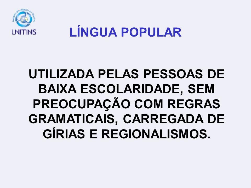 LÍNGUA POPULAR UTILIZADA PELAS PESSOAS DE BAIXA ESCOLARIDADE, SEM PREOCUPAÇÃO COM REGRAS GRAMATICAIS, CARREGADA DE GÍRIAS E REGIONALISMOS.
