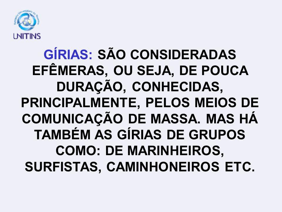 GÍRIAS: SÃO CONSIDERADAS EFÊMERAS, OU SEJA, DE POUCA DURAÇÃO, CONHECIDAS, PRINCIPALMENTE, PELOS MEIOS DE COMUNICAÇÃO DE MASSA.