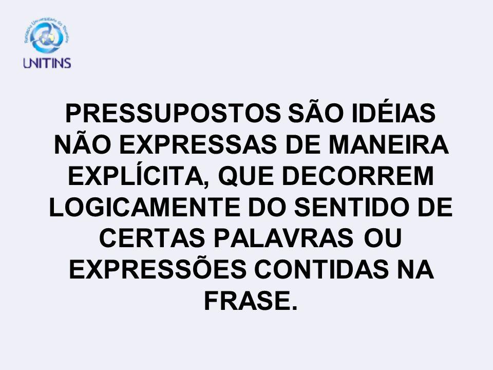 PRESSUPOSTOS SÃO IDÉIAS NÃO EXPRESSAS DE MANEIRA EXPLÍCITA, QUE DECORREM LOGICAMENTE DO SENTIDO DE CERTAS PALAVRAS OU EXPRESSÕES CONTIDAS NA FRASE.