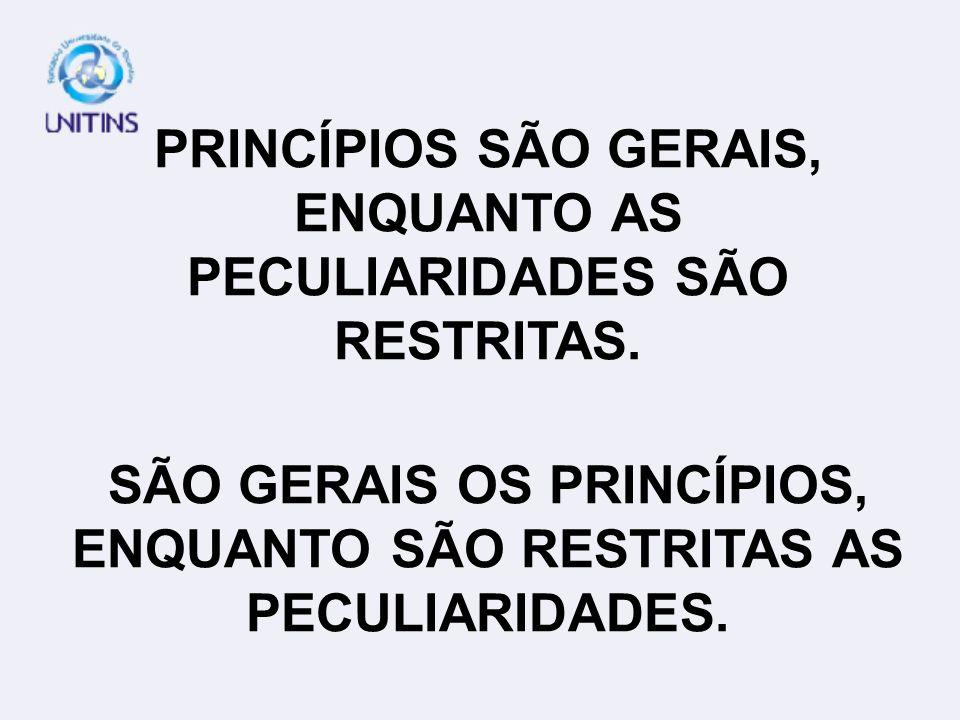 PRINCÍPIOS SÃO GERAIS, ENQUANTO AS PECULIARIDADES SÃO RESTRITAS.