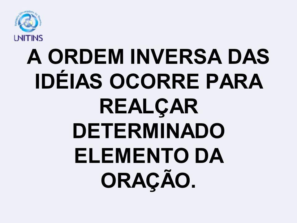 A ORDEM INVERSA DAS IDÉIAS OCORRE PARA REALÇAR DETERMINADO ELEMENTO DA ORAÇÃO.
