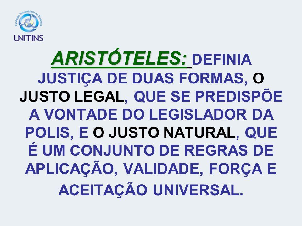 ARISTÓTELES: DEFINIA JUSTIÇA DE DUAS FORMAS, O JUSTO LEGAL, QUE SE PREDISPÕE A VONTADE DO LEGISLADOR DA POLIS, E O JUSTO NATURAL, QUE É UM CONJUNTO DE REGRAS DE APLICAÇÃO, VALIDADE, FORÇA E ACEITAÇÃO UNIVERSAL.