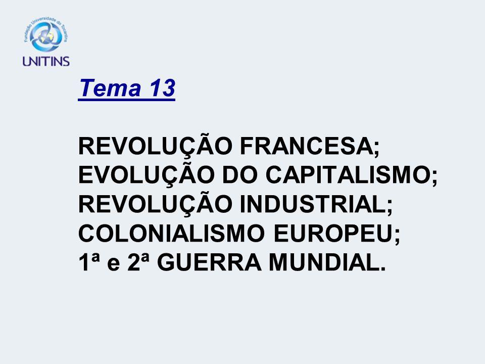 Tema 13 REVOLUÇÃO FRANCESA; EVOLUÇÃO DO CAPITALISMO; REVOLUÇÃO INDUSTRIAL; COLONIALISMO EUROPEU; 1ª e 2ª GUERRA MUNDIAL.