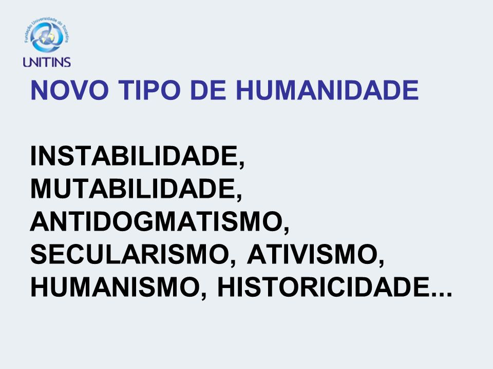 NOVO TIPO DE HUMANIDADE INSTABILIDADE, MUTABILIDADE, ANTIDOGMATISMO, SECULARISMO, ATIVISMO, HUMANISMO, HISTORICIDADE...