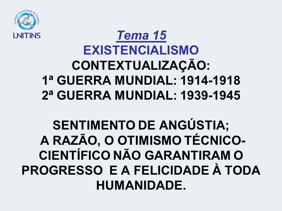Tema 15 EXISTENCIALISMO CONTEXTUALIZAÇÃO: 1ª GUERRA MUNDIAL: 1914-1918 2ª GUERRA MUNDIAL: 1939-1945 SENTIMENTO DE ANGÚSTIA; A RAZÃO, O OTIMISMO TÉCNICO-CIENTÍFICO NÃO GARANTIRAM O PROGRESSO E A FELICIDADE À TODA HUMANIDADE.