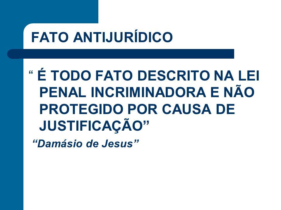 FATO ANTIJURÍDICO É TODO FATO DESCRITO NA LEI PENAL INCRIMINADORA E NÃO PROTEGIDO POR CAUSA DE JUSTIFICAÇÃO