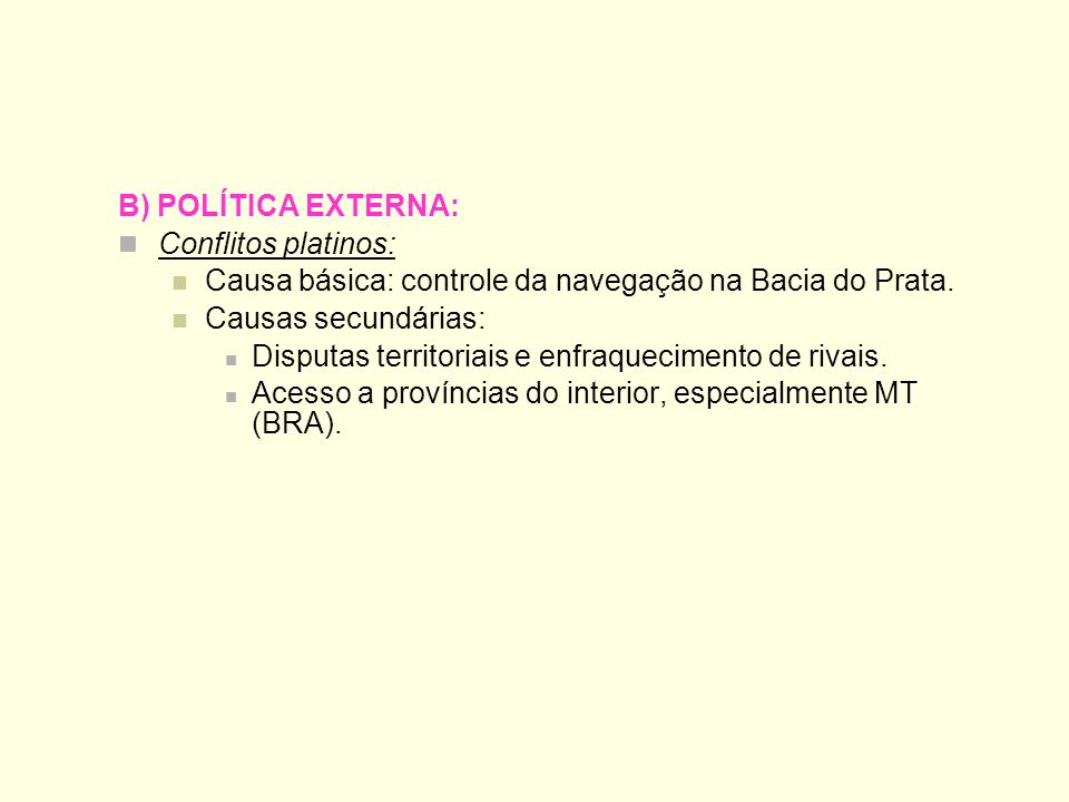 B) POLÍTICA EXTERNA:Conflitos platinos: Causa básica: controle da navegação na Bacia do Prata. Causas secundárias: