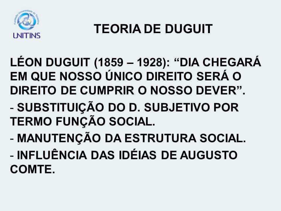 TEORIA DE DUGUIT LÉON DUGUIT (1859 – 1928): DIA CHEGARÁ EM QUE NOSSO ÚNICO DIREITO SERÁ O DIREITO DE CUMPRIR O NOSSO DEVER .