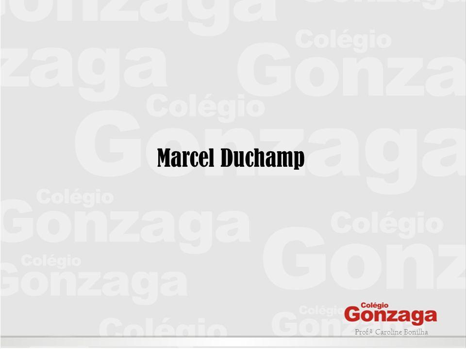 Marcel Duchamp Prof.ª Caroline Bonilha