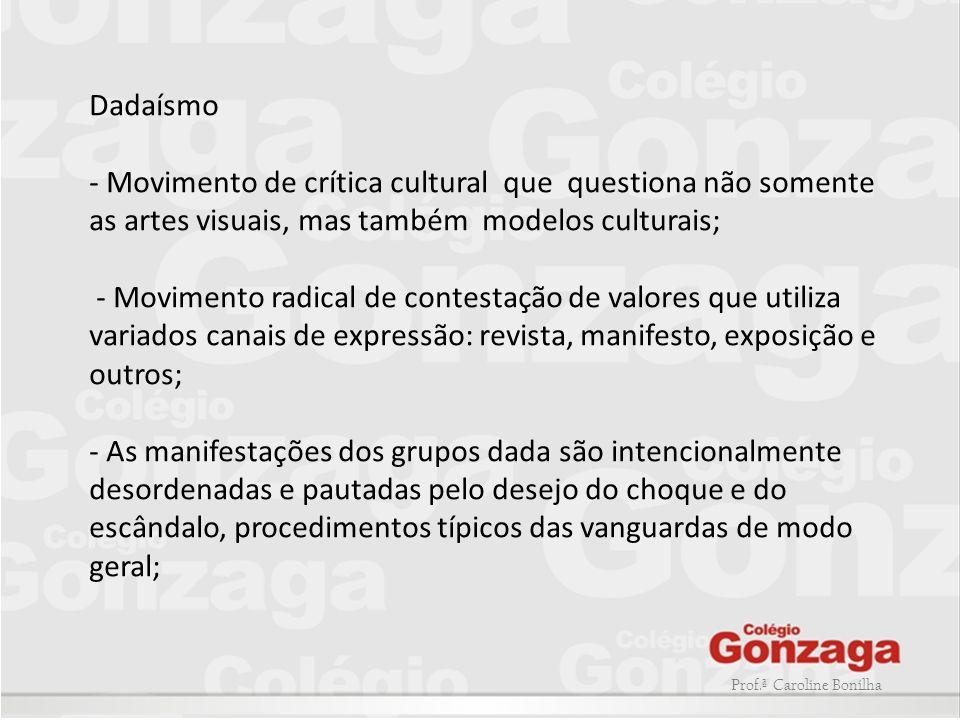 Dadaísmo - Movimento de crítica cultural que questiona não somente as artes visuais, mas também modelos culturais;