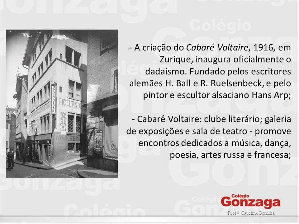 - A criação do Cabaré Voltaire, 1916, em Zurique, inaugura oficialmente o dadaísmo. Fundado pelos escritores alemães H. Ball e R. Ruelsenbeck, e pelo pintor e escultor alsaciano Hans Arp;