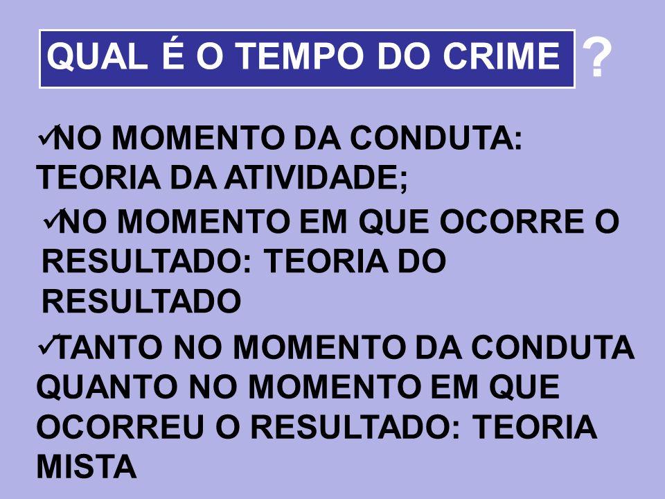 QUAL É O TEMPO DO CRIME NO MOMENTO DA CONDUTA: TEORIA DA ATIVIDADE;